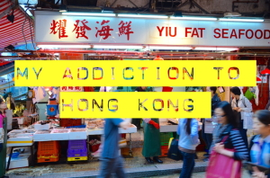 My addiction to Hong Kong: A confession